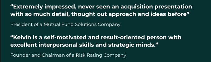 """Extremely impressed, never seen an acquisition presentation with so much detail, thought out approach and ideas before"" President of a Mutual Fund Solutions Company ""Kelvin is a self-motivated and result-oriented person with excellent interpersonal skills and strategic minds."" Founder and Chairman of a Risk Rating Company"